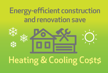 Energy-efficient construction and renovation save heating & Cooling costs